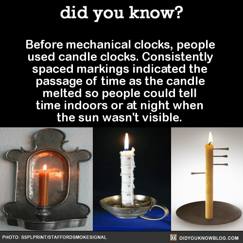 Before mechanical clocks, people used candle clocks. Consistently spaced markings indicated the passage of time as the candle melted so people could tell time indoors or at night when the sun wasn't visible. SourceA candle clock could also be used as a timer by sticking a heavy nail into the candle, which would clatter onto the plate below when the wax around it melted.