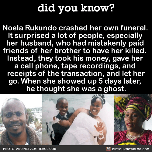 Noela Rukundo crashed her own funeral. It surprised a lot of people, especially her husband, who had mistakenly paid friends of her brother to have her killed. Instead, they took his money, gave her a cell phone, tape recordings, and receipts of the transaction, and let her go. When she showed up 5 days later, he thought she was a ghost. Source Source 2
