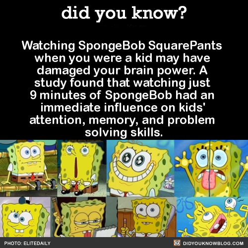 Watching Spongebob Squarepants when you were a kid may have damaged your brainpower. A study found that watching just 9 minutes of Spongebob had an immediate influence on kids, attention, memory, and problem solving skills. Source