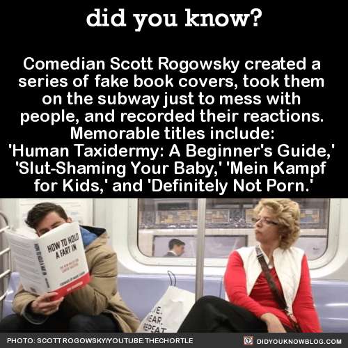 Comedian Scott Rogowsky created a series of fake book covers, took them on the subway just to mess with people, and recorded their reactions. Memorable titles include: 'Human Taxidermy: A Beginner's Guide,' 'Slut-Shaming Your Baby,' 'Mein Kampf for Kids,' and 'Definitely Not Porn.'Source Source 2  Source 3