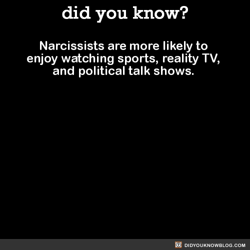 Narcissists are more likely to  enjoy watching sports, reality TV,  and political talk shows.   Source