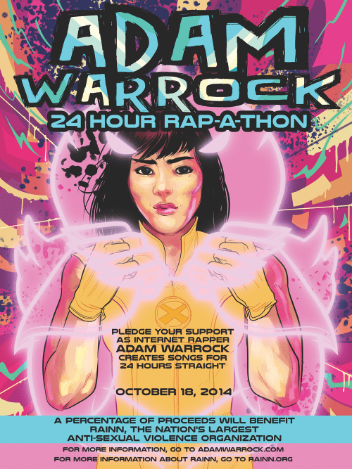 Announcing The 24 Hour Rap-A-ThonOctober 18, 2014With proceeds going to adamwarrock.com & RAINN(Poster art by Erica Henderson) Email rapathon@gmail.com today and pledge!  I'm very excited to announce the second Adam WarRock 24 Rap-A-Thon! I could not be more honored to be doing this Rap-A-Thon to benefit not only adamwarrock.com, but also to benefit RAINN, the nation's largest anti-sexual assault organization. It's always been my hope that this site and everything that happens on it would be for some kind of good, and after the success of last the Rap-A-Thon where your donations helped raise thousands of dollars to replace stolen equipment, as well as benefit RAINN – I wanted to try it again, this time in a bit of a more official capacity. So from the get-go, I will be raising money not only to, uh, live but also to benefit RAINN directly! How does the Rap-A-Thon work?   Last year, I made 16 songs in a 24 hour period. That's right. SIXTEEN. That's me finding a beat, writing the song, recording it, processing it and posting it live. We raised almost $8,000.00 last time, and all the excess proceeds raised after replacing my stolen equipment was donated directly to RAINN, to a cause that I feel pretty strongly about. Email rapathon@gmail.com today and pledge!  Did you know…  Every 2 minutes, somewhere in America, someone is sexually assaulted. 1 in 6 U.S. women are victims of sexual assault, and 1 in 33 men. About 44% of rape victims are under age 18, and 80% are under age 30. College-aged women are 4 times more likely to be the victim of sexual assault. 6 out of every 10 sexual assaults are not reported to the police. About 2/3 of all rapes are committed by someone who is known to the victim. This, in addition to the pervasive rape culture that continually shows up in comics, in television, in movies — all the while having people incredibly close to me, loved ones who are survivors of sexual abuse and assault. I wanted to do another Rap-A-Thon, and this time, I wanted to do something that meant something more than just buying a new computer. So hopefully you'll pledge and be here on October 18 to see if I can break my last record of sixteen songs in 24 hours, and let's try to do some good in the process. Email rapathon@gmail.com today and pledge!  For more information, you can follow RAINN on twitter, facebook, or check out their website today!