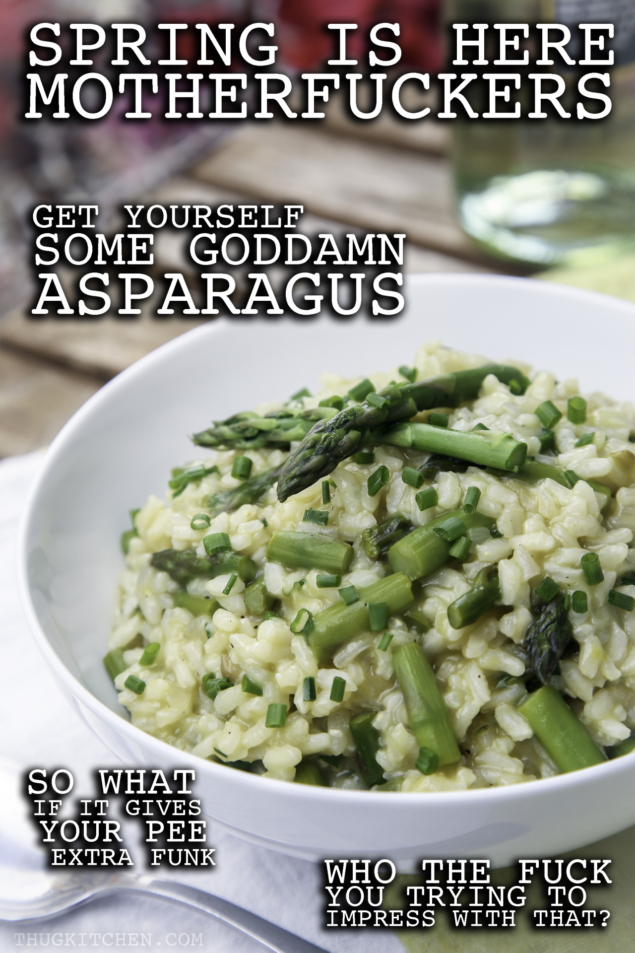 Asparagus is a solid stand-alone veggie with all its vitamin K and folate but paired with this creamy risotto? HOT DAMN. It takes this spring staple to another level.  SPRING ASPARAGUS RISOTTO Enough for 4 people 2 tablespoons olive oil 1/3 cup chopped shallots or yellow onion 3 cloves garlic, minced 1 cup Arborio rice* ½ cup white wine ¼ teaspoon salt 4 ½ cups vegetable broth 1 bunch asparagus, about 1 pound ½ teaspoon lemon zest 1 teaspoon olive oil ¼ cup minced chives pepper to taste Warm up the veggie broth in a medium pot until it gently simmers then turn off the heat. Chop up the shallots, garlic, and asparagus. You'll want the asparagus in pieces about an inch long, like bite-sized. Cut off the tough ends because those woody sons of bitches will ruin everything.  In a large skillet or pot with a wide bottom, heat up the 2 tablespoons of oil over a medium heat. Add the shallots and sauté them around until they start to look kinda golden, about 2-3 minutes. Add the garlic and rice and sauté until the rice smells toasted and starts looking like it absorbed some of the oil, about 2 more minutes. This helps make your risotto all creamy SO DON'T SKIP THIS SHIT. Add the white wine and salt to the pot and cook until most of the wine has evaporated and you scraped whatever bits of shallot got stuck to the bottom of the pot, like a minute or 2. Drink the rest wine because… well, that shits already open. Might as well. Now add 2 cups of the warm broth, stir, and lower the heat so that the pot is at a simmer, uncovered. Stir every couple of minutes until most of the broth has absorbed into the rice, about 7-10 minutes. You don't need to stand there and stir it the whole fucking time; whoever started that rumor about cooking risotto is a goddamn liar. Just stir it every minute or two while you clean up or troll the internet. Add another 2 cups of warm broth at this point, and do that whole stir and simmer thing again for another 7 minutes or until the rice tastes slightly undercooked and there's still broth in the pot. Now dump in the asparagus and cook until it's tender and the rice looks like its sitting in a creamy gravy, about 5 more minutes. If it starts looking a little dry before everything is tender, just add some more of the broth a tablespoon at a time to fix that shit.  When the rice and asparagus taste on point, turn off the heat; add the lemon zest, remaining oil, half the chives, and a little pepper. Taste and add more salt, pepper, or whateverthefuck you want. Serve right away and top with the remaining chives.  * This kind of rice is starchy as hell, so it will make your risotto the extra creamy and delicious. If you can't find it don't worry about it, just grab a short grain rice.