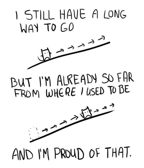 I still have a long way to go, but I'm already so far from where I used to be, and I'm proud of that