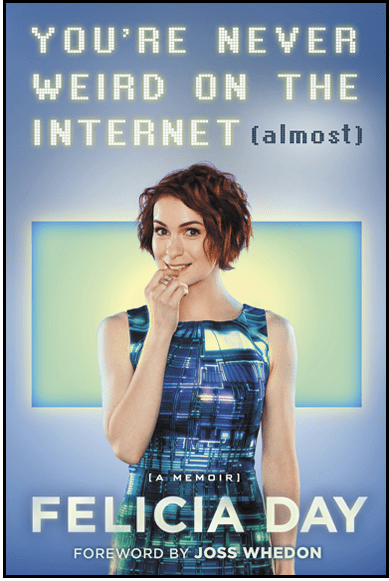 "You're Never Weird on the Internet (Almost) By Felicia DayReviewed by Miranda BoyerAnyone who knows me well enough knows that I have a long time love for Felicia Day. She has inspired me to create and follow my dreams. As far as women go, she is among the most bad-ass. I didn't know what to expect when I finely got to read her book. I knew that whatever Felicia had to share with the world, in You're Never Weird on the Internet (Almost), I needed to be apart of it. I had to know. I was moved to tears from both laughter and heartbreak. This is an honest memoir about a woman who worked her ass off to get where she is. She unknowingly set the standard for web-shows online, and played her part in making gaming cool. More than that, she stands up for women despite the danger that it places her own life in. Gamer Gate was not long enough ago to forget the horrors of trolls ruining the lives of women. I applaud Felicia Day for standing up against internet trolls knowing full well that they will attack her because of it. ""The world suffers a lot. Not because of the violence of bad people, but because of the silence of good people."" - Napoléon Bonaparte. Felicia Day has led a very unique life. She was a violin protégée, math major (4.0 people!), home schooled by one of the most interesting mothers (yea, she alone makes this book hysterical), lets not forget she's also the creator of the Guild and Geek and Sundry, should I go on? For those of you who know this woman the same ways I do, you will without question love it. For those of you who haven't the foggiest whom I'm talking about, open your minds to something new. I read You're Never Weird on the Internet in one day, because I simply couldn't put it down. Step aside Andy Wier, Felicia Day has you beat in my inability to savior."
