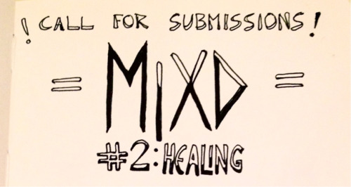 """mixdzine: ! CALL FOR SUBMISSIONS !MIXD #2: HEALING MIXD zine is a text & art-based space by & for mixed-race people of colour - born out of convos & dialogues surrounding questions / understandings of mixed-race experience(s), embodiment(s), histories & resistance. """"Healing"""" is the theme of issue #2! [ some prompts / ideas:] - what has / could healing & care look like on an (inter)personal, intergenerational, and 'community' basis?- challenging the notion of healing as possible, as mandatory, as having a time limit, as equating to 'forgive & forget (violence)'.- exploring & grounding struggle / resistance as (inherent to) collective healing processes - within contexts of white supremacy & colonialism, & against systems / institutions of domination: e.g. prisons, the police, the anti-immigration system & the settler colonial state. stumped? need more prompts / ideas for submissions? here's a full brainstorm list from our initial visioning meeting for MIXD #2!***one week left to submit*** eep*DEC 15TH DEADLINE*email submissions to MIXDzine@gmail.com !"""