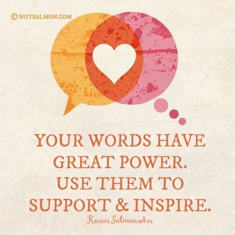 Your words have great power. Use them to support and inspire