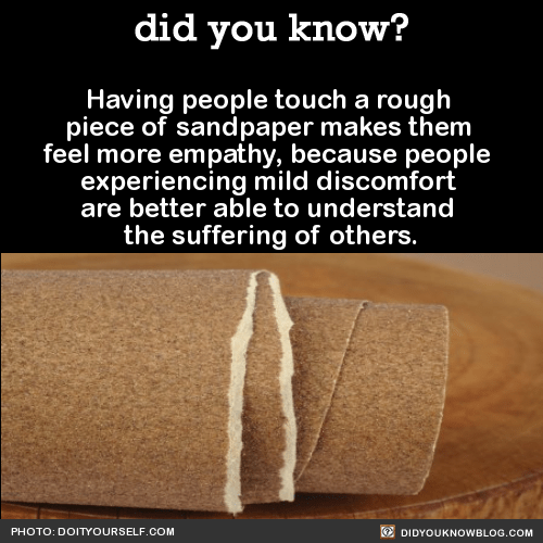 Having people touch a rough  piece of sandpaper makes them  feel more empathy, because people  experiencing mild discomfort  are better able to understand  the suffering of others.  Source