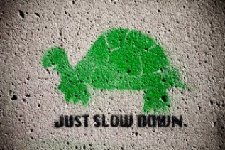 Just slow down baby