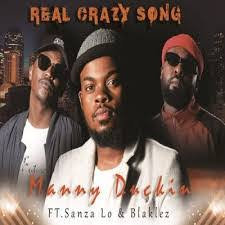 Manny Duckin ft Blaklez & Sanza Lo – Real Crazy Song