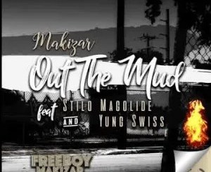 Makizar Ft. Stilo Magolide & Yung Swiss – Out The Mud