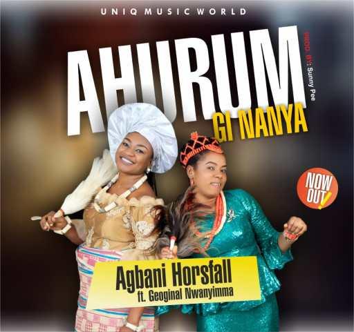 Download Gospel Music: Agbani Horsfall - Ahurum Gi Nanya [Ft. Georgina Nwanyimma]