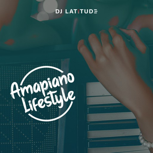 Dj Mix: DJ LATITUDE - AMAPIANO LIFESTYLE