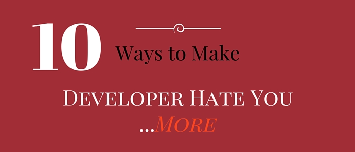 10 ways to make developer hate you