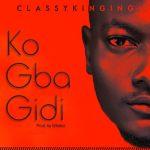 """ClassyKinging - """"Ko Gba Gidi"""" (prod By Whalez)"""