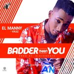 EL Manny ft Kylez – Badder Than You (Prod By Blaisebeatz)
