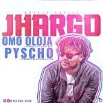 Jhargo – Omo Oloja + Psycho