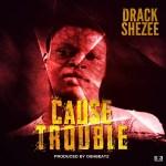Drack Shezee – Cause Trouble
