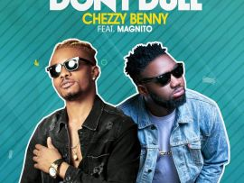Chezzy Benny Ft. Magnito - Don't Dull