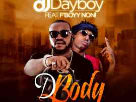 DJ Dayboy Ft. F'Boyy Noni – D Body (Prod. Akaz)