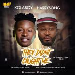 Kolaboy-Ft.-Harrysong-–-They-Didn't-Caught-Me-Remix Entertainment Gists Foreign General News Lifestyle & Fashion News Photos