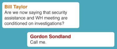 """Text message from Bill Taylor asks: """"Are we now saying that security assistance and WH meeting are conditioned on investigations? Text message from Gordon Sondland replies: """"Call me."""""""