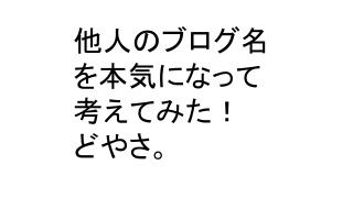 「ブログ名は体を表す」他人のブログ名を考えて5000円もらうの巻