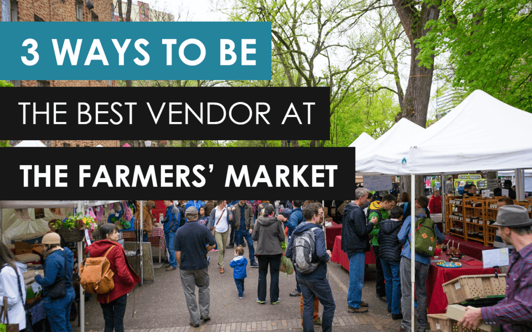 3 Ways To Be The Best Vendor At The Farmers Market