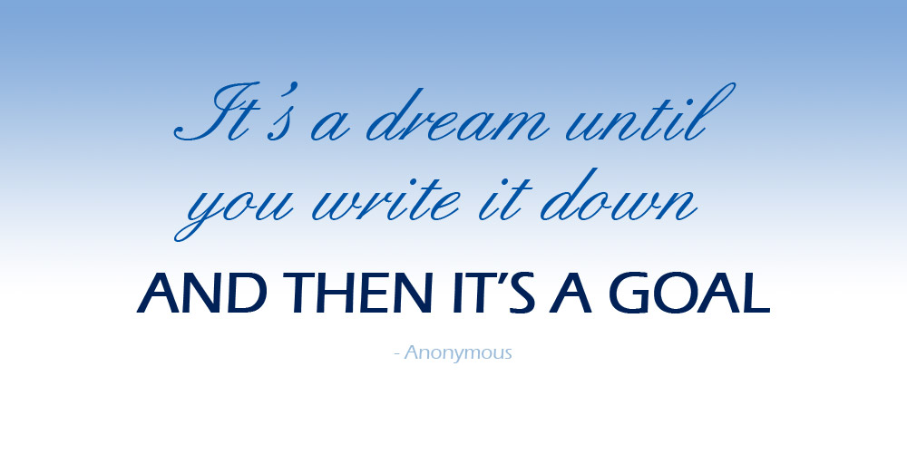 It's a dream until you write it down and then it's a goal