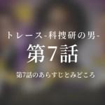 トレース-科捜研の男- 7話ドラマ動画無料視聴はこちら【2/18放送】