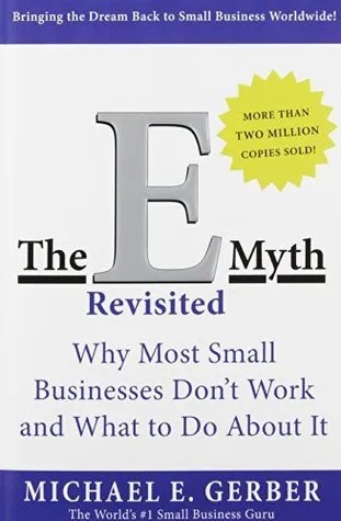 THE E-MYTH REVISITED: WHY MOST SMALL BUSINESSES DON'T WORK AND WHAT TO DO ABOUT IT BY MICHAEL GERBER