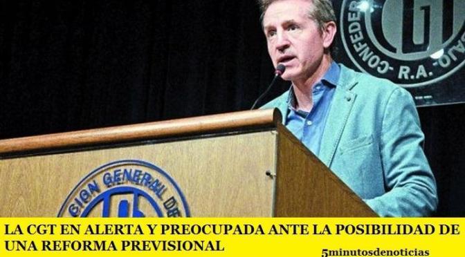 LA CGT EN ALERTA Y PREOCUPADA ANTE LA POSIBILIDAD DE UNA REFORMA PREVISIONAL