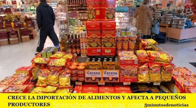CRECE LA IMPORTACIÓN DE ALIMENTOS Y AFECTA A PEQUEÑOS PRODUCTORES