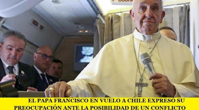 EL PAPA FRANCISCO EN VUELO A CHILE EXPRESÓ SU PREOCUPACIÓN ANTE LA POSIBILIDAD DE UN CONFLICTO NUCLEAR