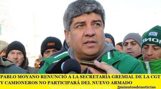 PABLO MOYANO RENUNCIÓ A LA SECRETARÍA GREMIAL DE LA CGT Y CAMIONEROS NO PARTICIPARÁ DEL NUEVO ARMADO