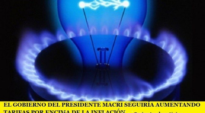 EL GOBIERNO DEL PRESIDENTE MACRI SEGUIRÍA AUMENTANDO TARIFAS POR ENCIMA DE LA INFLACIÓN