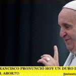 EL PAPA FRANCISCO PRONUNCIÓ HOY UN DURO DISCURSO CONTRA EL ABORTO