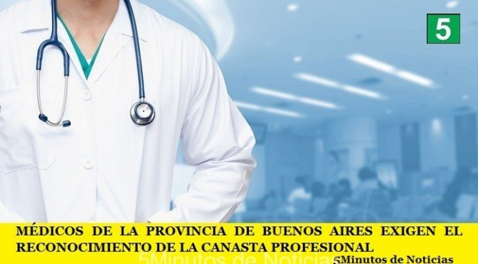 MÉDICOS DE LA PROVINCIA DE BUENOS AIRES EXIGEN EL RECONOCIMIENTO DE LA CANASTA PROFESIONAL
