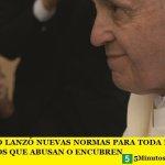 FRANCISCO LANZÓ NUEVAS NORMAS PARA TODA LA IGLESIA CONTRA LOS QUE ABUSAN O ENCUBREN