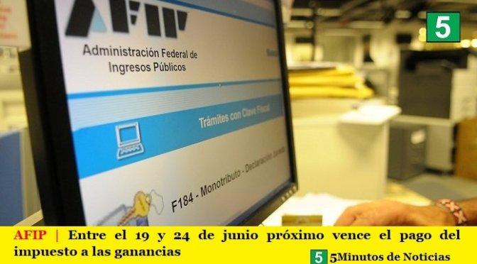 AFIP | Entre el 19 y 24 de junio próximo vence el pago del impuesto a las ganancias