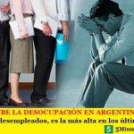 SIN PARAR SUBE LA DESOCUPACIÓN EN ARGENTINA | Con más de 2 millones de desempleados, es la más alta en los últimos trece años