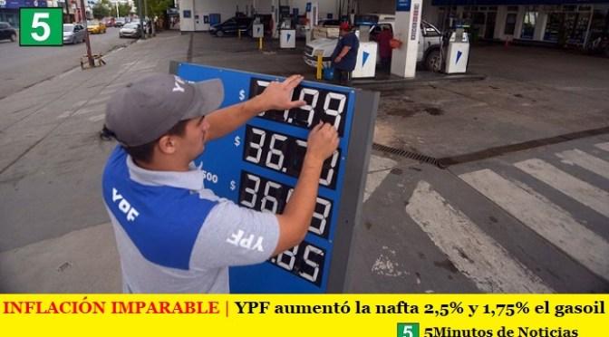 INFLACIÓN IMPARABLE   YPF aumentó la nafta 2,5% y 1,75% el gasoil
