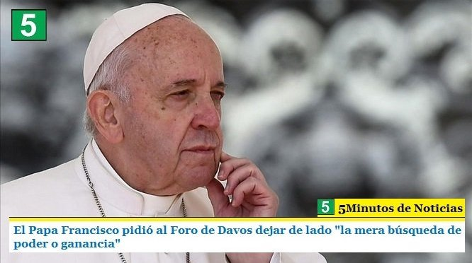 """EL PAPA FRANCISCO PIDIÓ AL FORO DE DAVOS DEJAR DE LADO """"LA MERA BÚSQUEDA DE PODER O GANANCIA"""""""
