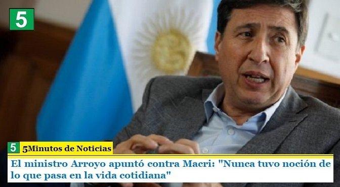 """El ministro Arroyo apuntó contra Macri: """"Nunca tuvo noción de lo que pasa en la vida cotidiana"""""""