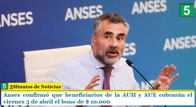 Anses confirmó que beneficiarios de la AUH y AUE cobrarán el viernes 3 de abril el bono de $ 10.000