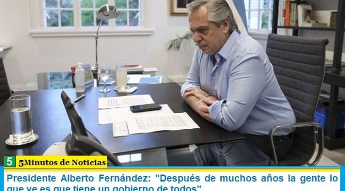 """Presidente Alberto Fernández: """"Después de muchos años la gente lo que ve es que tiene un gobierno de todos"""""""