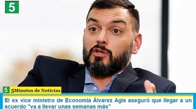"""El ex vice ministro de Economía Álvarez Agis aseguró que llegar a un acuerdo """"va a llevar unas semanas más"""""""