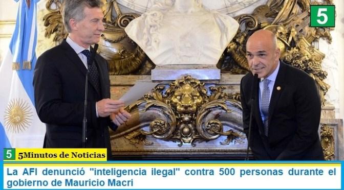 """La AFI denunció """"inteligencia ilegal"""" contra 500 personas durante el gobierno de Mauricio Macri"""