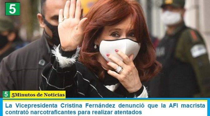 La Vicepresidenta Cristina Fernández denunció que la AFI macrista contrató narcotraficantes para realizar atentados