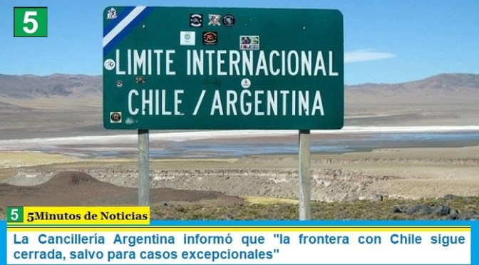 """La Cancillería Argentina informó que """"la frontera con Chile sigue cerrada, salvo para casos excepcionales"""""""